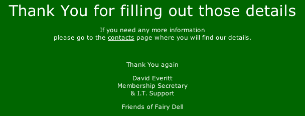 Thank You for filling out those details If you need any more information please go to the contacts page where you will find our details.  Thank You again David Everitt Membership Secretary & I.T. Support Friends of Fairy Dell